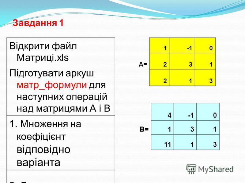 Завдання 1 Відкрити файл Матриці.xls Підготувати аркуш матр_формули для наступних операцій над матрицями А і В 1. Множення на коефіцієнт відповідно варіанта 2. Додавання матриць 3. Множення матриць 4. Обчислення визначника матриці. 10 А=231 213 40 В=