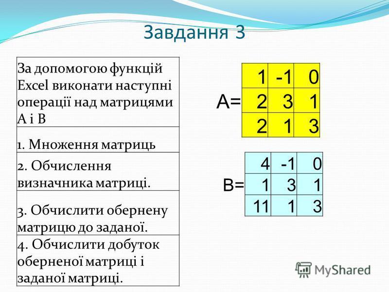 Завдання 3 За допомогою функцій Excel виконати наступні операції над матрицями А і В 1. Множення матриць 2. Обчислення визначника матриці. 3. Обчислити обернену матрицю до заданої. 4. Обчислити добуток оберненої матриці і заданої матриці. 10 А=231 21