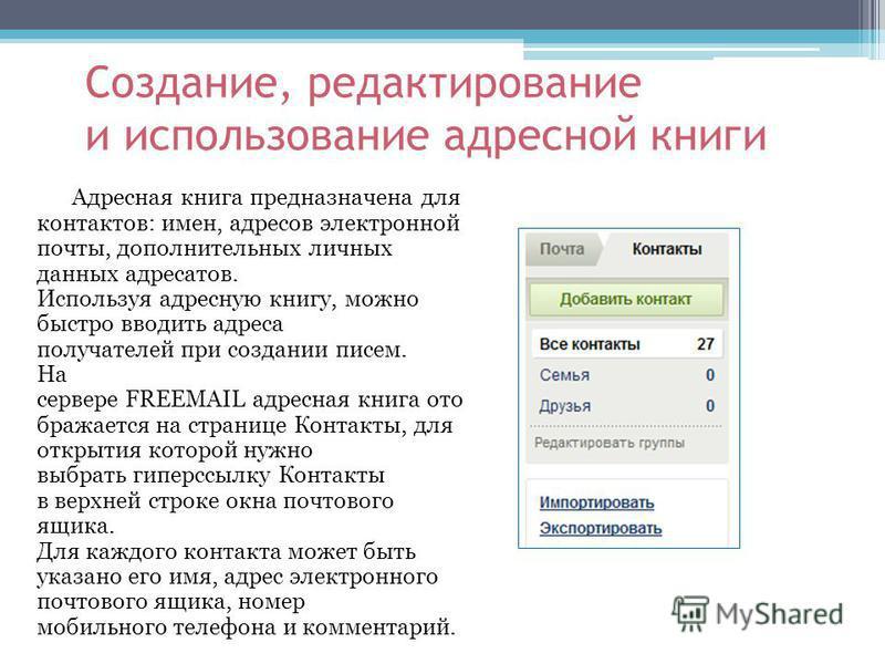 Создание, редактирование и использование адресной книги Адресная книга предназначена для контактов: имен, адресов электронной почты, дополнительных личных данных адресатов. Используя адресную книгу, можно быстро вводить адреса получателей при создани
