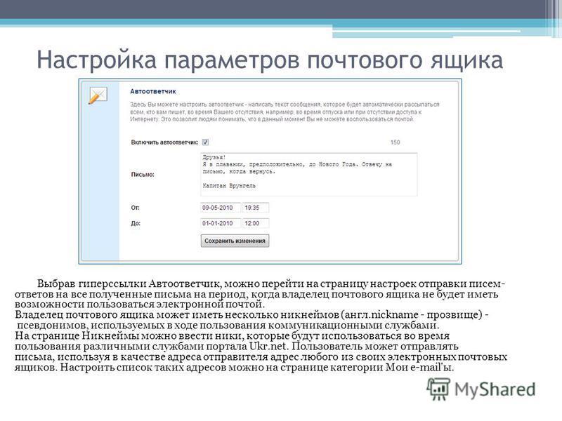 Настройка параметров почтового ящика Выбрав гиперссылки Автоответчик, можно перейти на страницу настроек отправки писем- ответов на все полученные письма на период, когда владелец почтового ящика не будет иметь возможности пользоваться электронной по