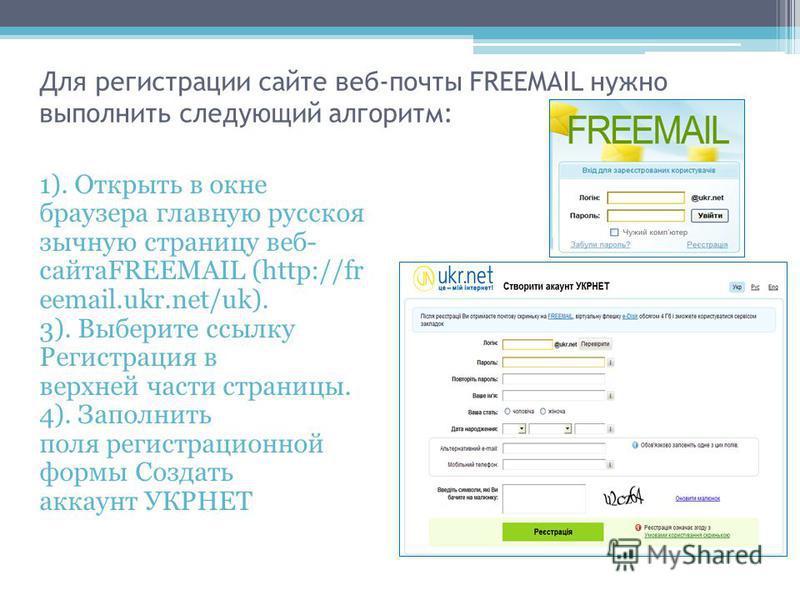 Для регистрации сайте веб-почты FREEMAIL нужно выполнить следующий алгоритм: 1). Открыть в окне браузера главную русскоязычную страницу веб- сайтаFREEMAIL (http://fr eemail.ukr.net/uk). 3). Выберите ссылку Регистрация в верхней части страницы. 4). За