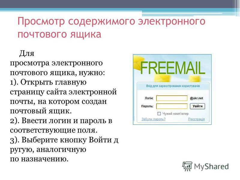 Просмотр содержимого электронного почтового ящика Для просмотра электронного почтового ящика, нужно: 1). Открыть главную страницу сайта электронной почты, на котором создан почтовый ящик. 2). Ввести логин и пароль в соответствующие поля. 3). Выберите