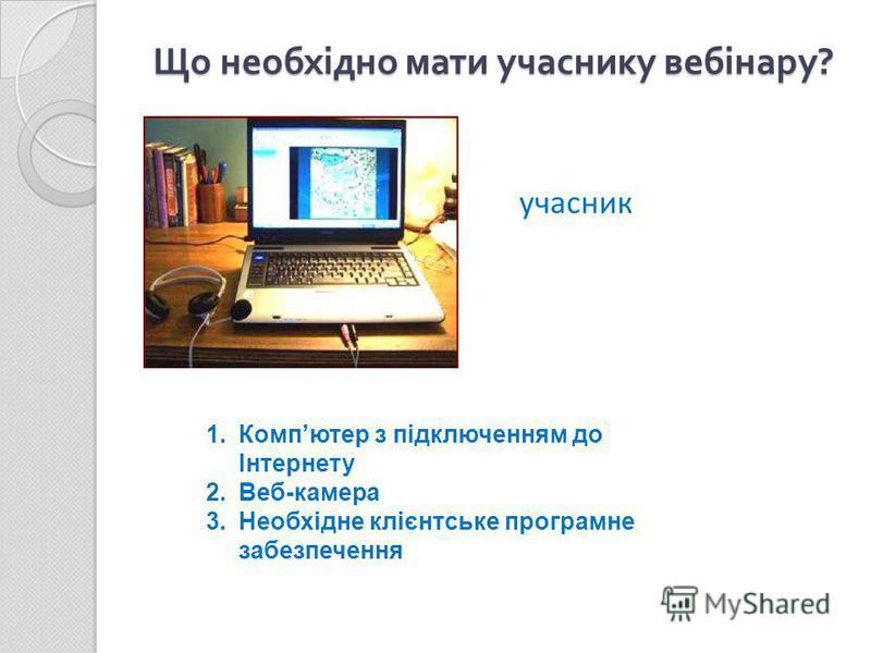 Що необхідно мати учаснику вебінару ? учасник 1.Компютер з підключенням до Інтернету 2.Веб-камера 3.Необхідне клієнтське програмне забезпечення
