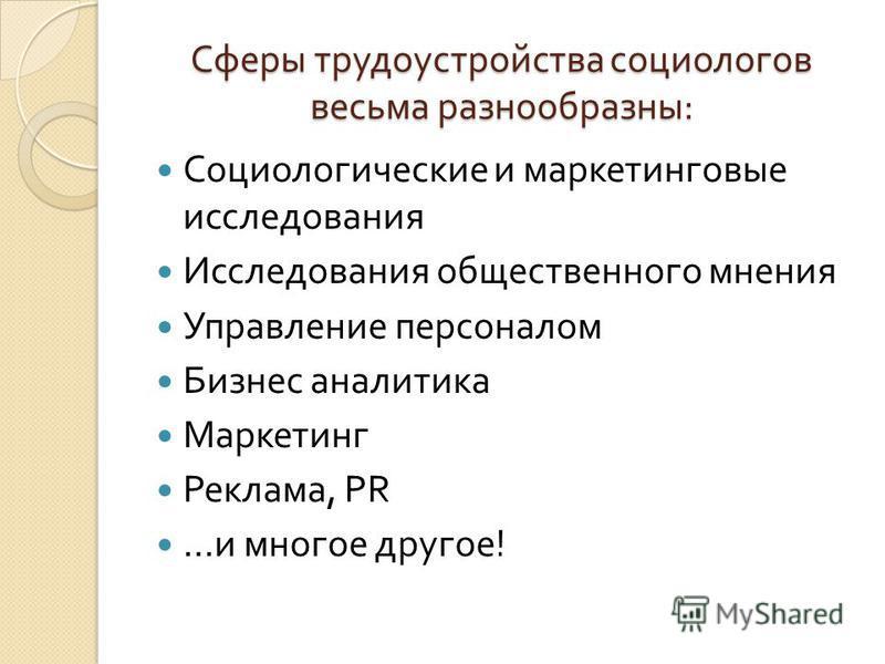 Сферы трудоустройства социологов весьма разнообразны : Социологические и маркетинговые исследования Исследования общественного мнения Управление персоналом Бизнес аналитика Маркетинг Реклама, PR … и многое другое !