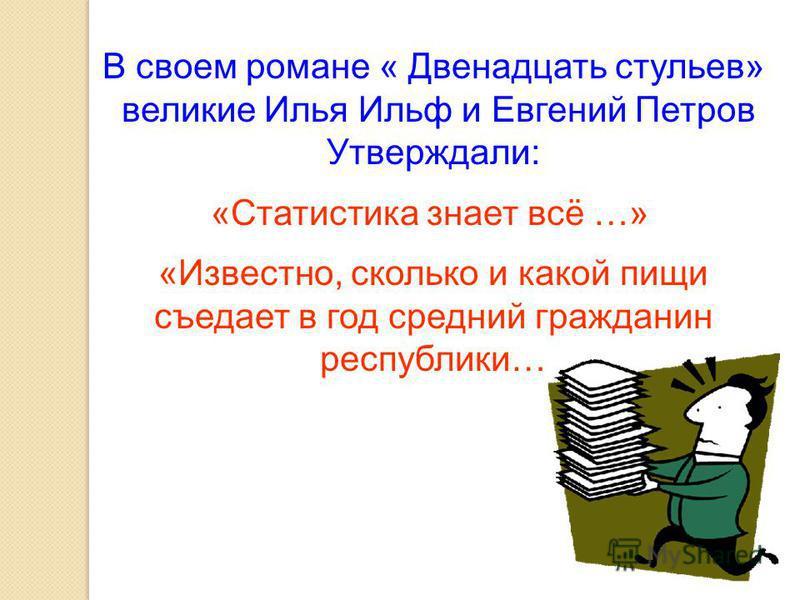 В своем романе « Двенадцать стульев» великие Илья Ильф и Евгений Петров Утверждали: «Статистика знает всё …» «Известно, сколько и какой пищи съедает в год средний гражданин республики…