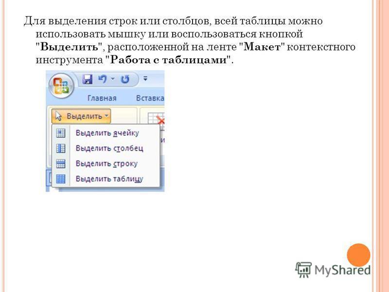Для выделения строк или столбцов, всей таблицы можно использовать мышку или воспользоваться кнопкой  Выделить , расположенной на ленте  Макет  контекстного инструмента  Работа с таблицами .