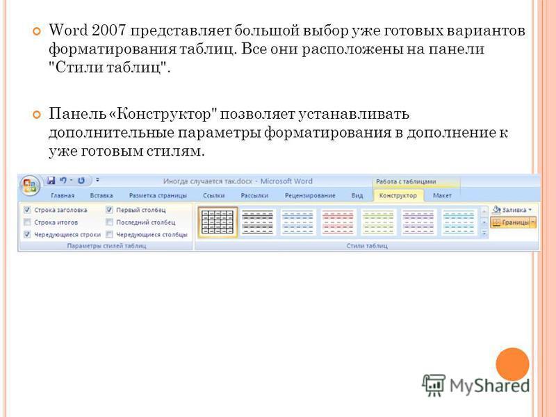 Word 2007 представляет большой выбор уже готовых вариантов форматирования таблиц. Все они расположены на панели Стили таблиц. Панель «Конструктор позволяет устанавливать дополнительные параметры форматирования в дополнение к уже готовым стилям.