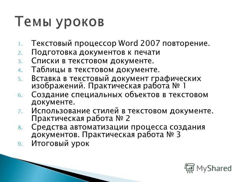 1. Текстовый процессор Word 2007 повторение. 2. Подготовка документов к печати 3. Списки в текстовом документе. 4. Таблицы в текстовом документе. 5. Вставка в текстовый документ графических изображений. Практическая работа 1 6. Создание специальных о