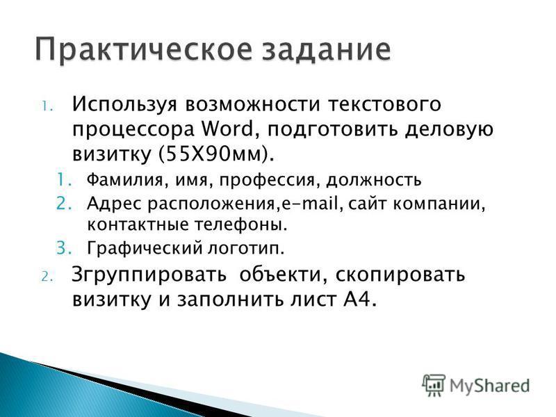1. Используя возможности текстового процессора Word, подготовить деловую визитку (55Х90 мм). 1.Фамилия, имя, профессия, должность 2. Адрес расположения,e-mail, сайт компании, контактные телефоны. 3. Графический логотип. 2. Згруппировать объекты, скоп
