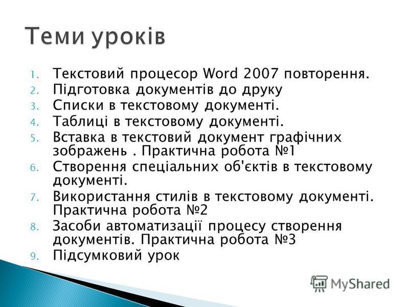 1. Текстовий процесор Word 2007 повторення. 2. Підготовка документів до друку 3. Списки в текстовому документі. 4. Таблиці в текстовому документі. 5. Вставка в текстовий документ графічних зображень. Практична робота 1 6. Створення спеціальних об'єкт