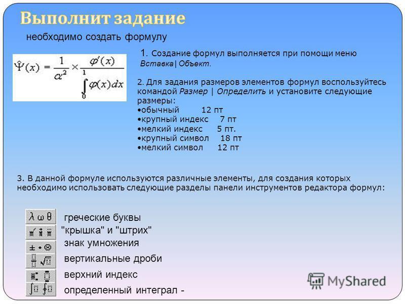 необходимо создать формулу 1. Создание формул выполняется при помощи меню Вставка | Объект. 2. Для задания размеров элементов формул воспользуйтесь командой Размер | Определить и установите следующие размеры: обычный 12 пт крупный индекс 7 пт мелкий