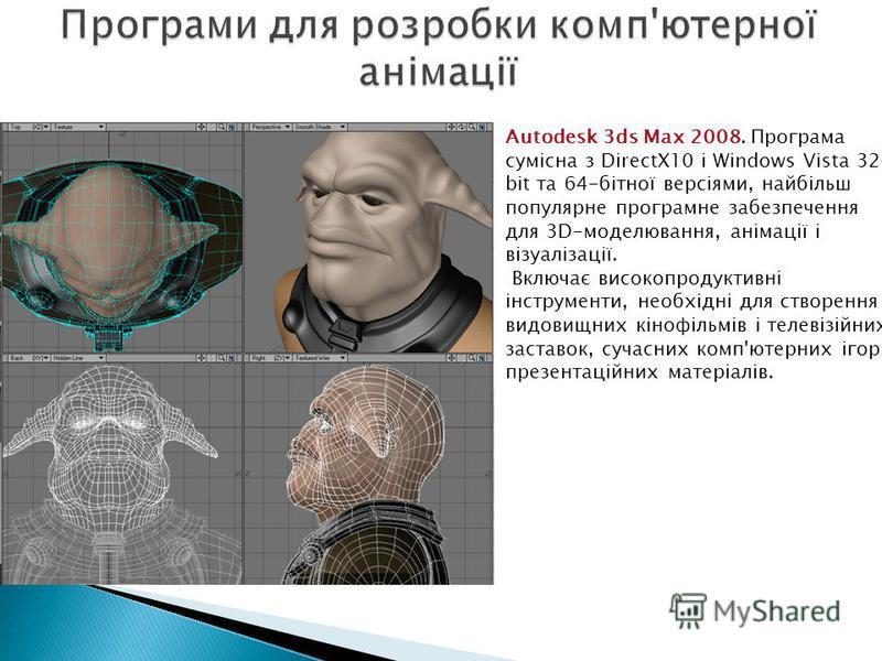 Autodesk 3ds Max 2008. Програма сумісна з DirectX10 і Windows Vista 32- bit та 64-бітної версіями, найбільш популярне програмне забезпечення для 3D-моделювання, анімації і візуалізації. Включає високопродуктивні інструменти, необхідні для створення в