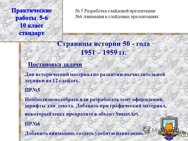 Страницы истории 50 - года 1951 – 1959 гг. Постановка задачи Дан исторический материал по развитию вычислительной техники на 12 слайдах. ПР5 Необходимо подобрать или разработать тему оформления, шрифты для текста. Добавить при графический материал, н