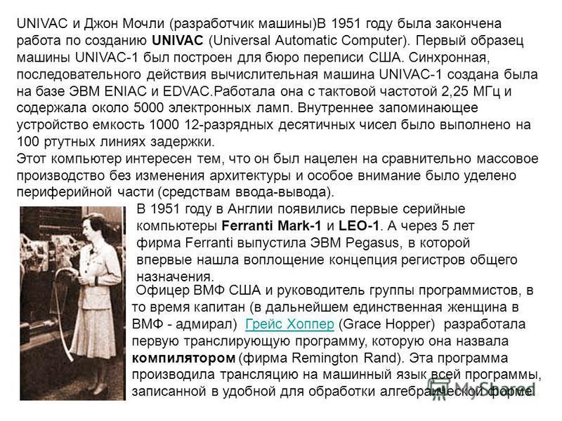 UNIVAC и Джон Мочли (разработчик машины)В 1951 году была закончена работа по созданию UNIVAC (Universal Automatic Computer). Первый образец машины UNIVAC-1 был построен для бюро переписи США. Синхронная, последовательного действия вычислительная маши