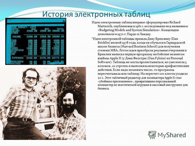 История электронных таблиц Идею электронных таблиц впервые сформулировал Richard Mattesich, опубликовав в 1961 г. исследование под названием «Budgeting Models and System Simulation». Концепцию дополнили в 1970 г. Пардо и Ландау. Идея электронной табл
