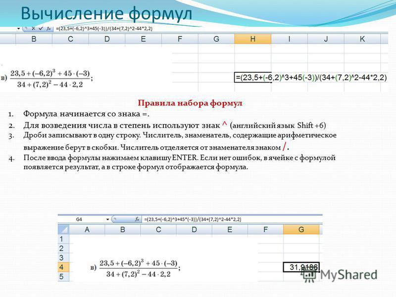 Вычисление формул Правила набора формул 1. Формула начинается со знака =. 2. Для возведения числа в степень используют знак ^ (английский язык Shift +6) 3. Дроби записывают в одну строку. Числитель, знаменатель, содержащие арифметическое выражение бе