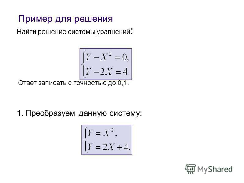 Найти решение системы уравнений : 1. Преобразуем данную систему: Ответ записать с точностью до 0,1. Пример для решения
