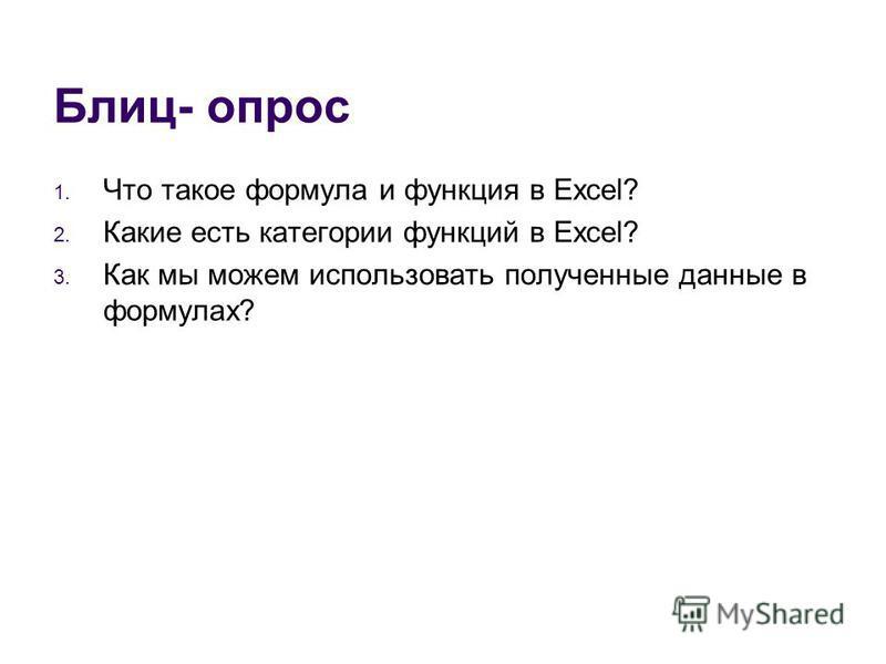 Блиц- опрос 1. Что такое формула и функция в Excel? 2. Какие есть категории функций в Excel? 3. Как мы можем использовать полученные данные в формулах?