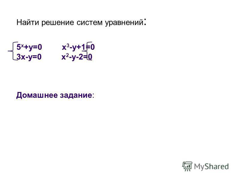 Найти решение систем уравнений : 5 х +у=0 x 3 -y+1=0 3 х-у=0 x 2 -y-2=0 Домашнее задание: