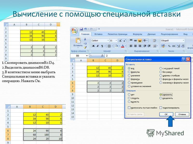 Вычисление с помощью специальной вставки 1. Скопировать диапазонВ2:D4. 2. Выделить диапазонВ6:D8. 3. В контекстном меню выбрать Специальная вставка и указать операцию. Нажать Ок.