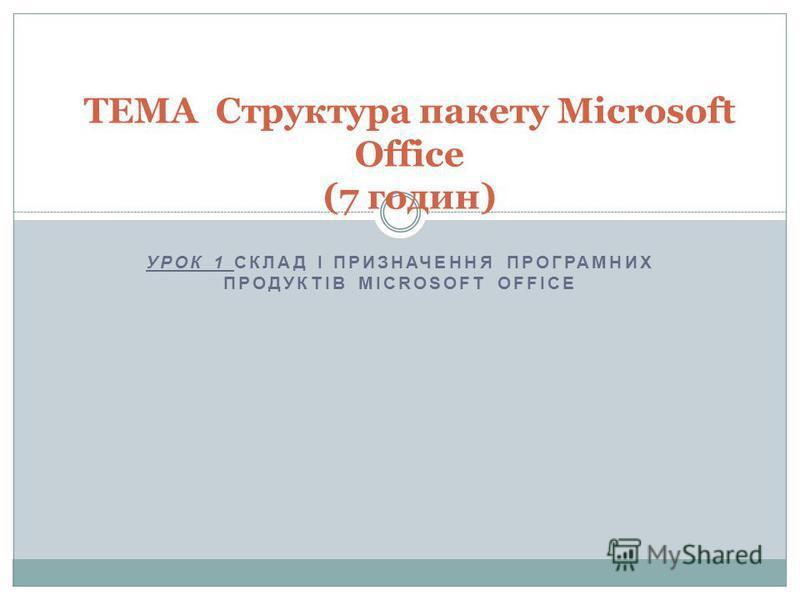 УРОК 1 СКЛАД І ПРИЗНАЧЕННЯ ПРОГРАМНИХ ПРОДУКТІВ MICROSOFT OFFICE ТЕМА Структура пакету Microsoft Office (7 годин)
