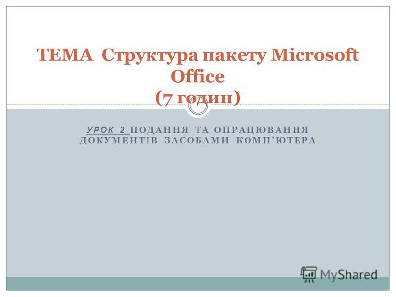 УРОК 2 ПОДАННЯ ТА ОПРАЦЮВАННЯ ДОКУМЕНТІВ ЗАСОБАМИ КОМПЮТЕРА ТЕМА Структура пакету Microsoft Office (7 годин)