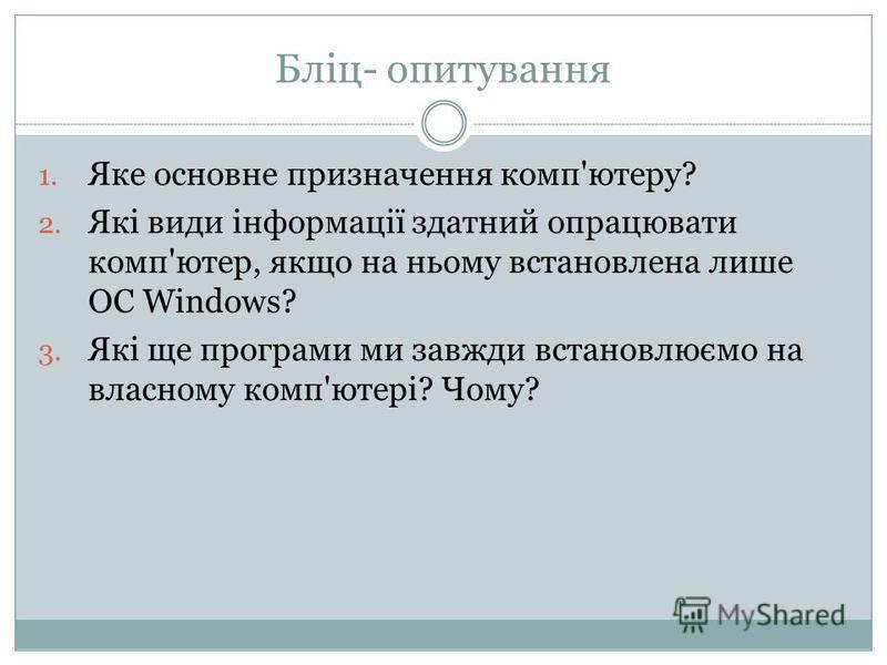 Бліц- опитування 1. Яке основне призначення комп'ютеру? 2. Які види інформації здатний опрацювати комп'ютер, якщо на ньому встановлена лише ОС Windows? 3. Які ще програми ми завжди встановлюємо на власному комп'ютері? Чому?