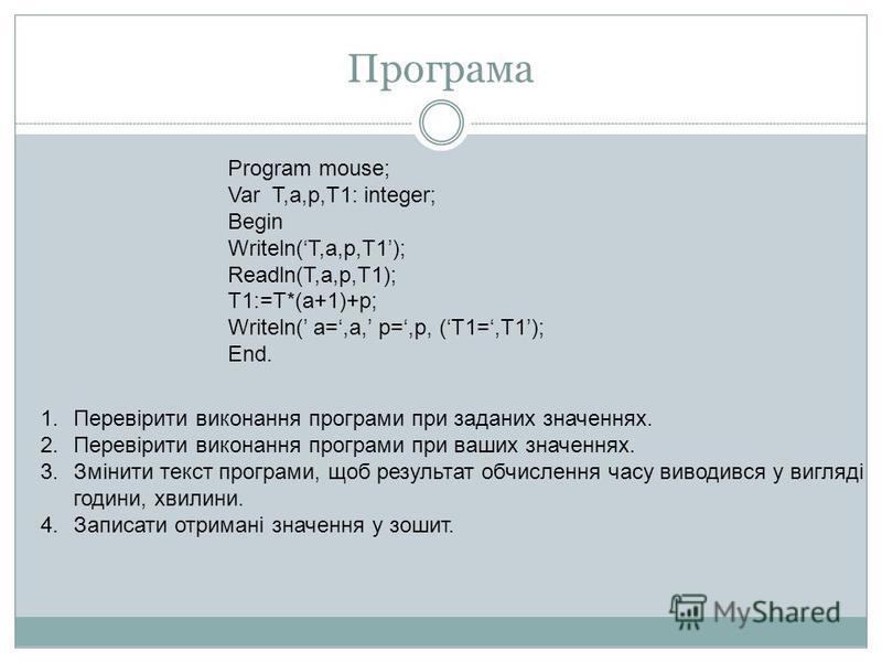 Програма Program mouse; Var T,a,p,T1: integer; Begin Writeln(T,a,p,T1); Readln(T,a,p,T1); T1:=T*(a+1)+p; Writeln( a=,a, p=,p, (T1=,T1); End. 1.Перевірити виконання програми при заданих значеннях. 2.Перевірити виконання програми при ваших значеннях. 3