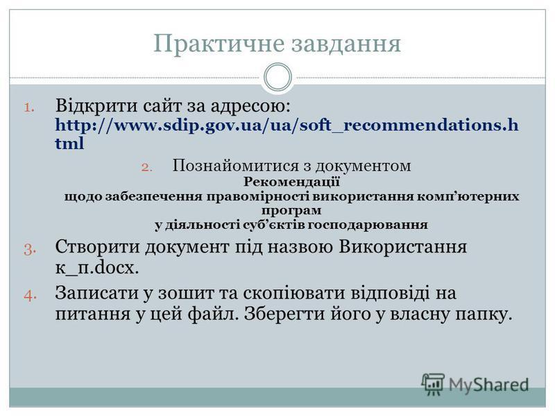 Практичне завдання 1. Відкрити сайт за адресою: http://www.sdip.gov.ua/ua/soft_recommendations.h tml 2. Познайомитися з документом Рекомендації щодо забезпечення правомірності використання компютерних програм у діяльності субєктів господарювання 3. С