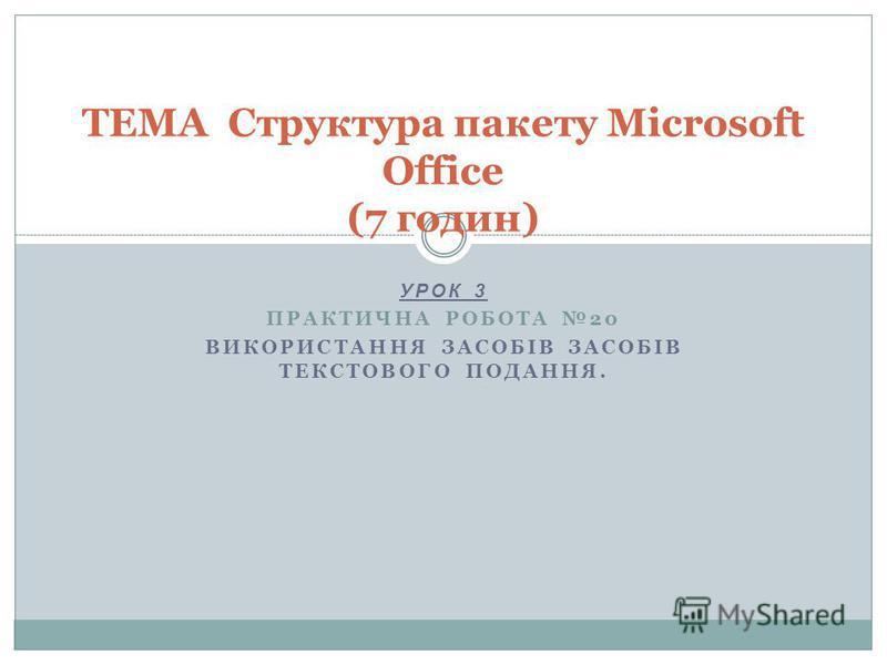 УРОК 3 ПРАКТИЧНА РОБОТА 20 ВИКОРИСТАННЯ ЗАСОБІВ ЗАСОБІВ ТЕКСТОВОГО ПОДАННЯ. ТЕМА Структура пакету Microsoft Office (7 годин)