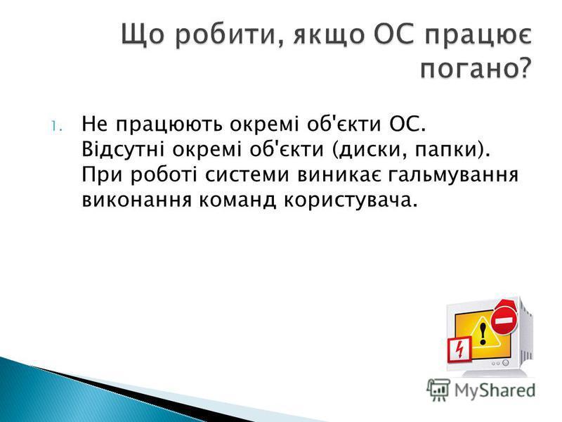 1. Не працюють окремі об'єкти ОС. Відсутні окремі об'єкти (диски, папки). При роботі системи виникає гальмування виконання команд користувача.