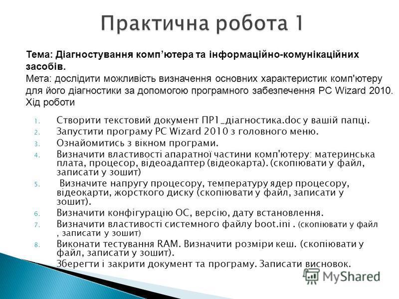 1. Створити текстовий документ ПР1_діагностика.doc у вашій папці. 2. Запустити програму PC Wizard 2010 з головного меню. 3. Ознайомитись з вікном програми. 4. Визначити властивості апаратної частини комп'ютеру: материнська плата, процесор, відеоадапт