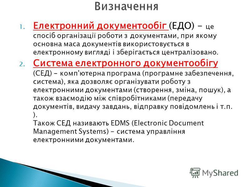 1. Електронний документообіг (ЕДО) - це спосіб організації роботи з документами, при якому основна маса документів використовується в електронному вигляді і зберігається централізовано. 2. Система електронного документообігу (СЕД) - комп'ютерна прогр
