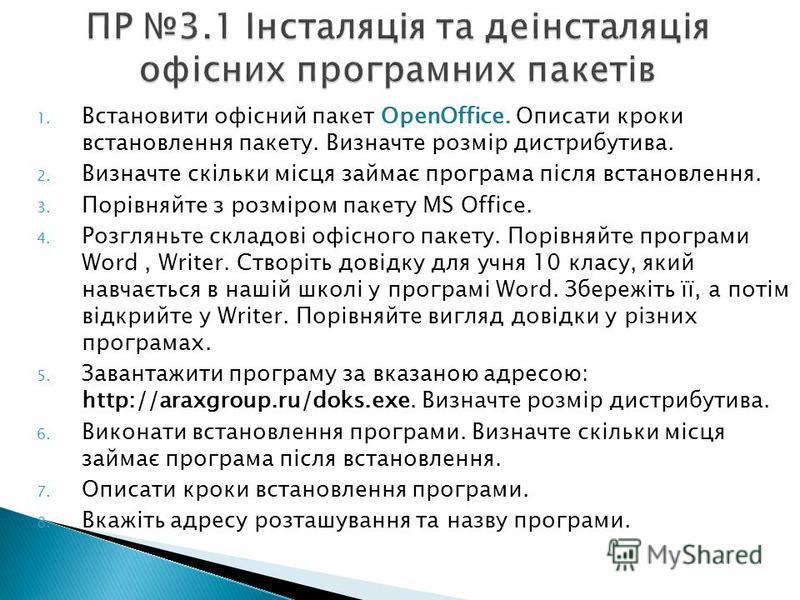 1. Встановити офісний пакет OpenOffice. Описати кроки встановлення пакету. Визначте розмір дистрибутива. 2. Визначте скільки місця займає програма після встановлення. 3. Порівняйте з розміром пакету MS Office. 4. Розгляньте складові офісного пакету.