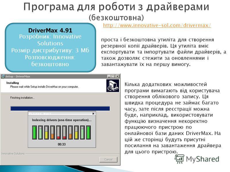 DriverMax 4.91 Розробник: Innovative Solutions Розмір дистрибутиву: 3 Мб Розповсюдження: безкоштовно проста і безкоштовна утиліта для створення резервної копії драйверів. Ця утиліта вміє експортувати та імпортувати файли драйверів, а також дозволяє с