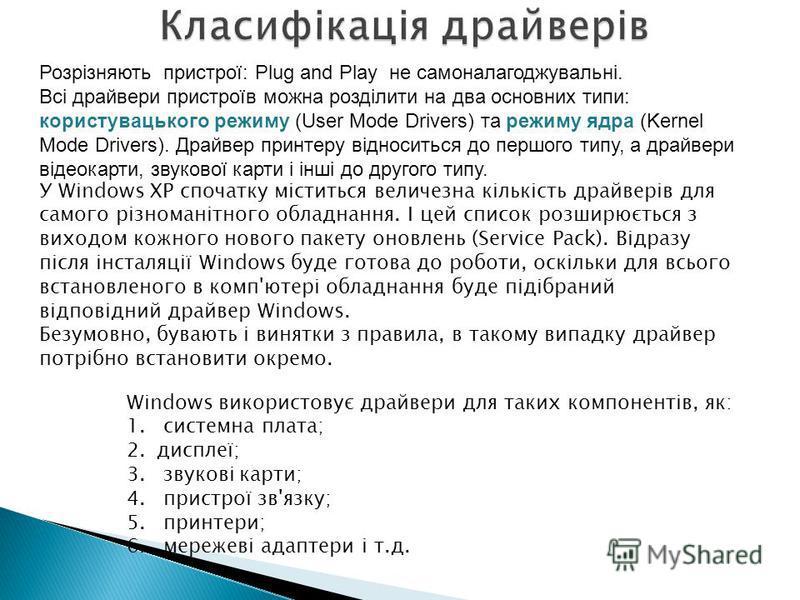 Windows використовує драйвери для таких компонентів, як: 1. системна плата; 2.дисплеї; 3. звукові карти; 4. пристрої зв'язку; 5. принтери; 6. мережеві адаптери і т.д. Розрізняють пристрої: Plug and Play не самоналагоджувальні. Всі драйвери пристроїв