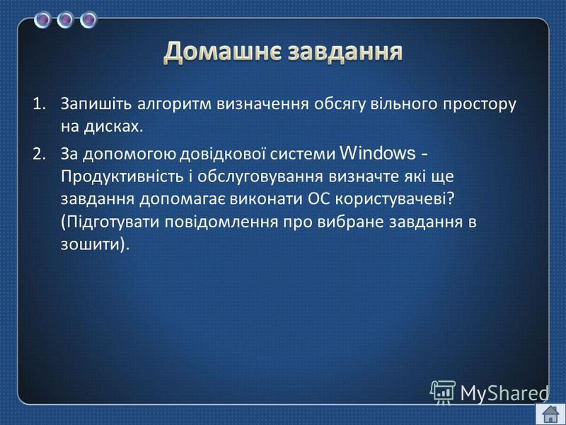 1.Запишіть алгоритм визначення обсягу вільного простору на дисках. 2.За допомогою довідкової системи Windows - Продуктивність і обслуговування визначте які ще завдання допомагає виконати ОС користувачеві ? ( Підготувати повідомлення про вибране завда