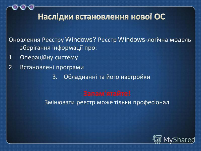 Оновлення Реєстру Windows? Реєстр Windows- логічна модель зберігання інформації про : 1.Операційну систему 2.Встановлені програми 3.Обладнанні та його настройки Запам ' ятайте ! Змінювати реєстр може тільки професіонал
