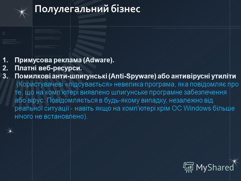 Полулегальний бізнес 1.Примусова реклама (Adware). 2.Платні веб-ресурси. 3.Помилкові анти-шпигунські (Anti-Spyware) або антивірусні утиліти (Користувачеві «підсувається» невелика програма, яка повідомляє про те, що на комп'ютері виявлено шпигунське п
