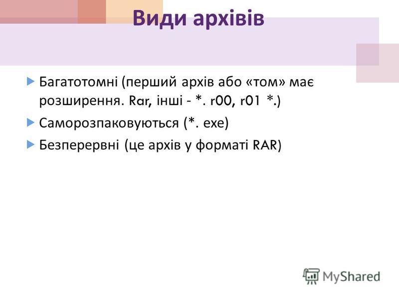 Види архівів Багатотомні ( перший архів або « том » має розширення. Rar, інші - *. r00, r01 *.) Саморозпаковуються (*. ехе ) Безперервні ( це архів у форматі RAR)