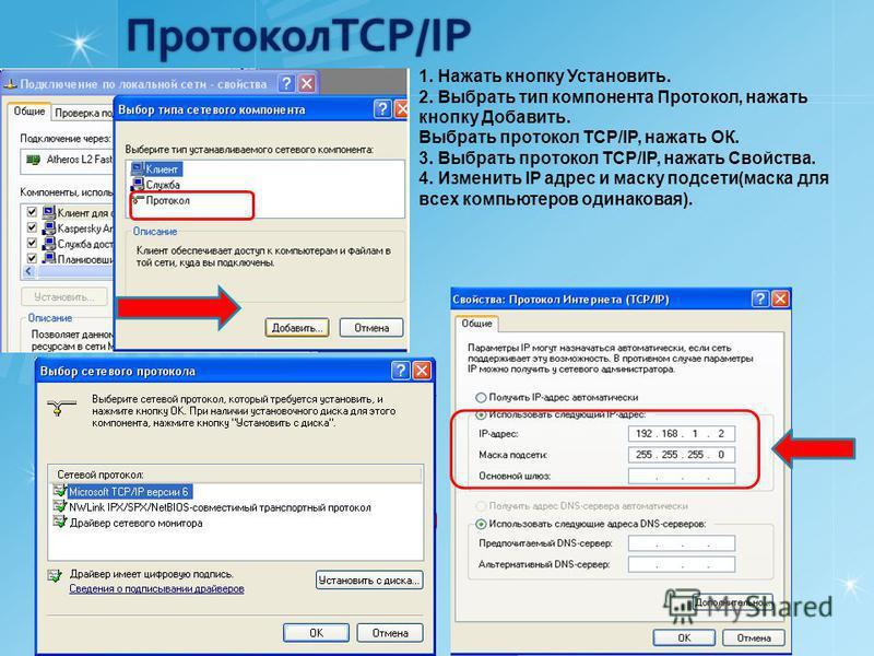 ПротоколTCP/IP 1. Нажать кнопку Установить. 2. Выбрать тип компонента Протокол, нажать кнопку Добавить. Выбрать протокол TCP/IP, нажать ОК. 3. Выбрать протокол TCP/IP, нажать Свойства. 4. Изменить IP адрес и маску подсети(маска для всех компьютеров о