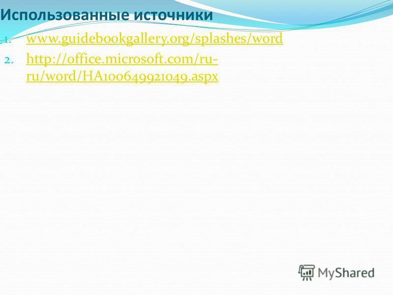 Использованные источники 1. www.guidebookgallery.org/splashes/word www.guidebookgallery.org/splashes/word 2. http://office.microsoft.com/ru- ru/word/HA100649921049.aspx http://office.microsoft.com/ru- ru/word/HA100649921049.aspx