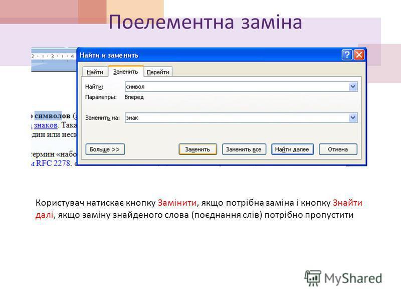 Поелементна заміна Користувач натискає кнопку Замінити, якщо потрібна заміна і кнопку Знайти далі, якщо заміну знайденого слова (поєднання слів) потрібно пропустити