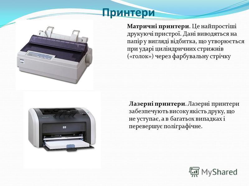 Принтери Матричні принтери. Це найпростіші друкуючі пристрої. Дані виводяться на папір у вигляді відбитка, що утворюється при ударі циліндричних стрижнів («голок») через фарбувальну стрічку Лазерні принтери. Лазерні принтери забезпечують високу якіст