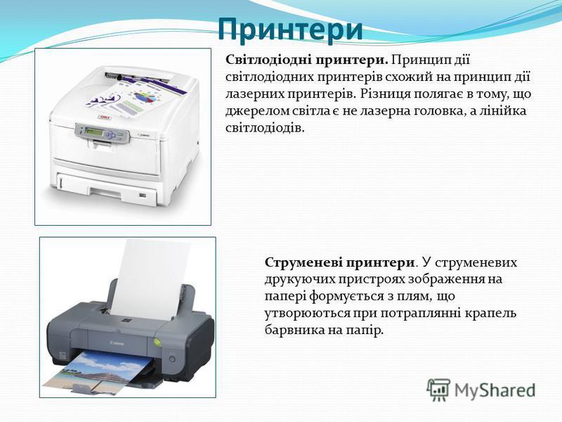 Принтери Світлодіодні принтери. Принцип дії світлодіодних принтерів схожий на принцип дії лазерних принтерів. Різниця полягає в тому, що джерелом світла є не лазерна головка, а лінійка світлодіодів. Струменеві принтери. У струменевих друкуючих пристр