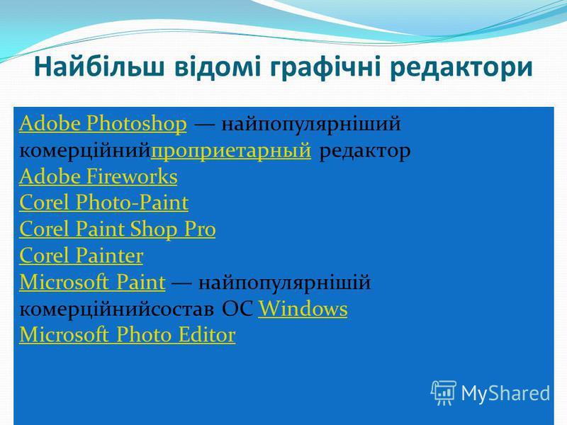 Найбільш відомі графічні редактори Adobe PhotoshopAdobe Photoshop найпопулярніший комерційнийпроприетарный редакторпроприетарный Adobe Fireworks Corel Photo-Paint Corel Paint Shop Pro Corel Painter Microsoft PaintMicrosoft Paint найпопулярнішій комер