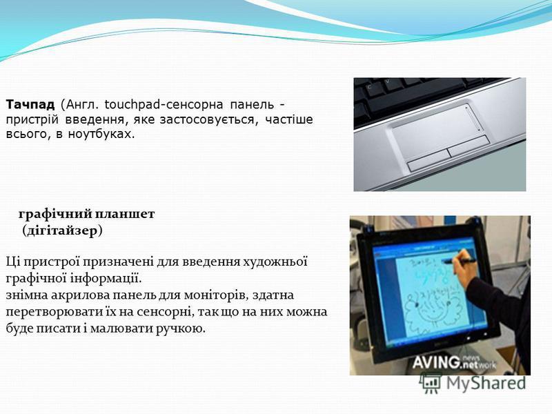 Тачпад (Англ. touchpad-сенсорна панель - пристрій введення, яке застосовується, частіше всього, в ноутбуках. графічний планшет (дігітайзер) Ці пристрої призначені для введення художньої графічної інформації. знімна акрилова панель для моніторів, здат