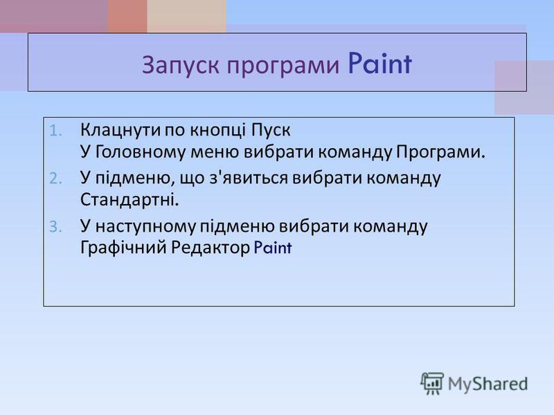 Запуск програми Paint 1. Клацнути по кнопці Пуск У Головному меню вибрати команду Програми. 2. У підменю, що з ' явиться вибрати команду Стандартні. 3. У наступному підменю вибрати команду Графічний Редактор Paint
