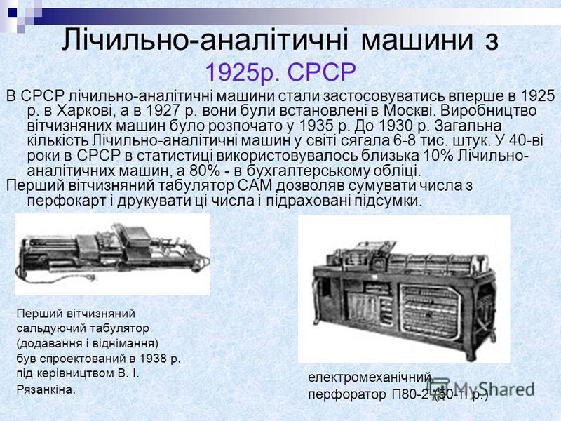 Лічильно-аналітичні машини з 1925р. СРСР В СРСР лічильно-аналітичні машини стали застосовуватись вперше в 1925 р. в Харкові, а в 1927 р. вони були встановлені в Москві. Виробництво вітчизняних машин було розпочато у 1935 р. До 1930 р. Загальна кількі