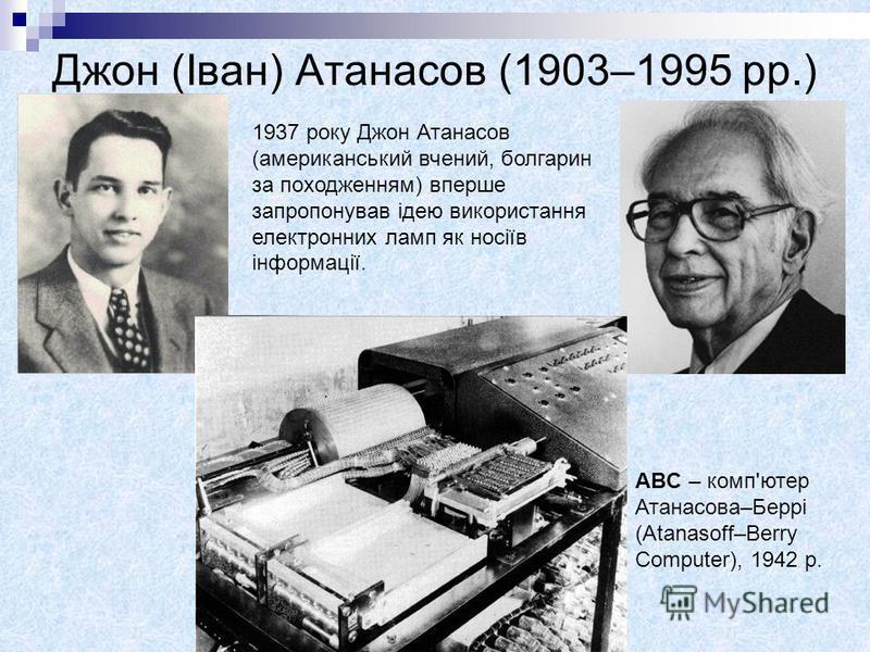 Джон (Іван) Атанасов (1903–1995 рр.) 1937 року Джон Атанасов (американський вчений, болгарин за походженням) вперше запропонував ідею використання електронних ламп як носіїв інформації. ABC – комп'ютер Атанасова–Беррі (Atanasoff–Berry Computer), 1942